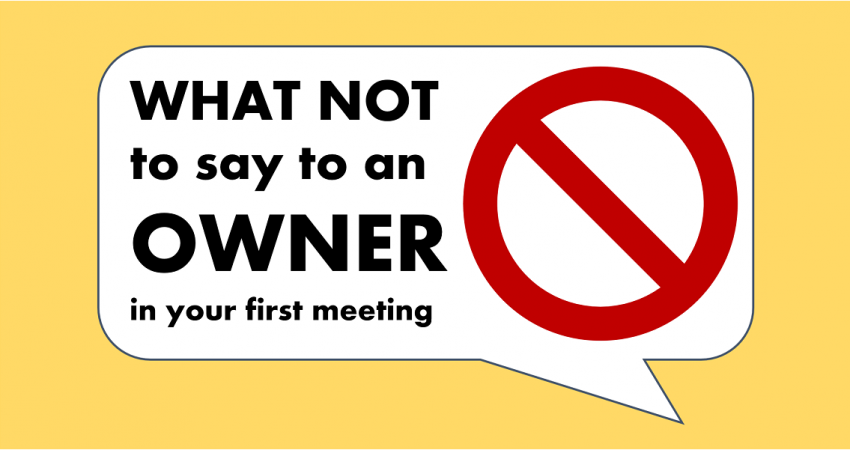 What not to say to an owner in your first meeting